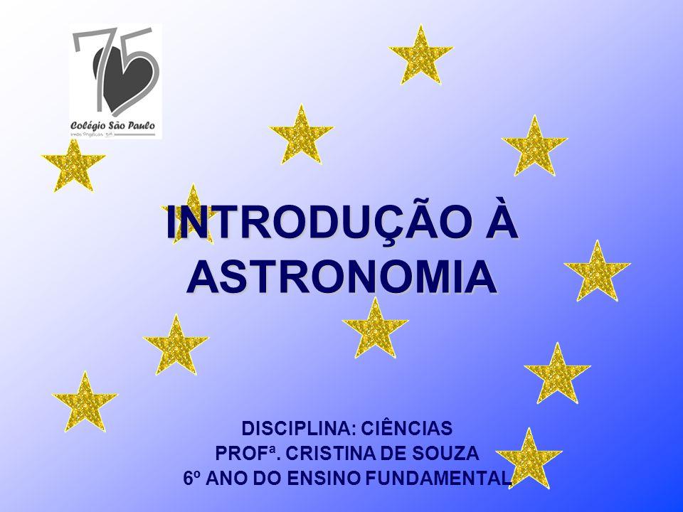 INTRODUÇÃO À ASTRONOMIA DISCIPLINA: CIÊNCIAS PROFª. CRISTINA DE SOUZA 6º ANO DO ENSINO FUNDAMENTAL