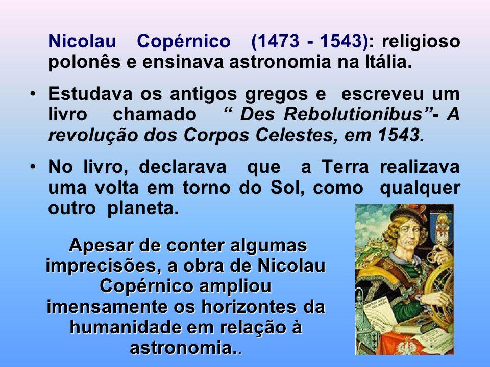 """Nicolau Copérnico (1473 - 1543): religioso polonês e ensinava astronomia na Itália. Estudava os antigos gregos e escreveu um livro chamado """" Des Rebol"""