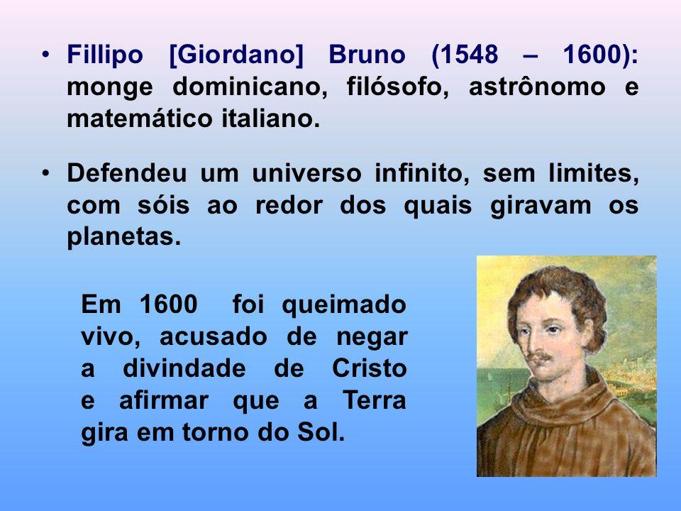 Fillipo [Giordano] Bruno (1548 – 1600): monge dominicano, filósofo, astrônomo e matemático italiano. Defendeu um universo infinito, sem limites, com s