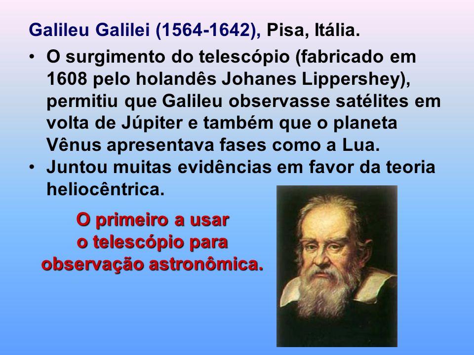 Galileu Galilei (1564-1642), Pisa, Itália. O surgimento do telescópio (fabricado em 1608 pelo holandês Johanes Lippershey), permitiu que Galileu obser
