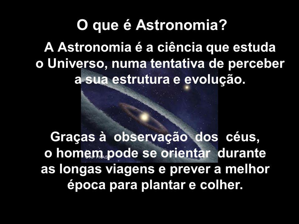 O que é Astronomia? A Astronomia é a ciência que estuda o Universo, numa tentativa de perceber a sua estrutura e evolução. Graças à observação dos céu