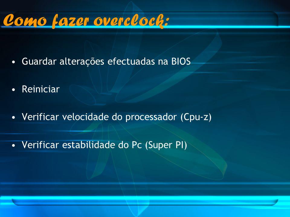 Guardar alterações efectuadas na BIOS Reiniciar Verificar velocidade do processador (Cpu-z) Verificar estabilidade do Pc (Super PI) Como fazer overclo