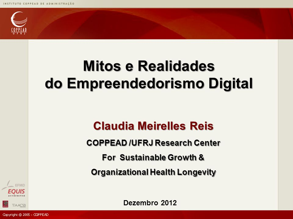 Claudia Meirelles Reis COPPEAD /UFRJ Research Center For Sustainable Growth & Organizational Health Longevity Dezembro 2012 Mitos e Realidades do Empr