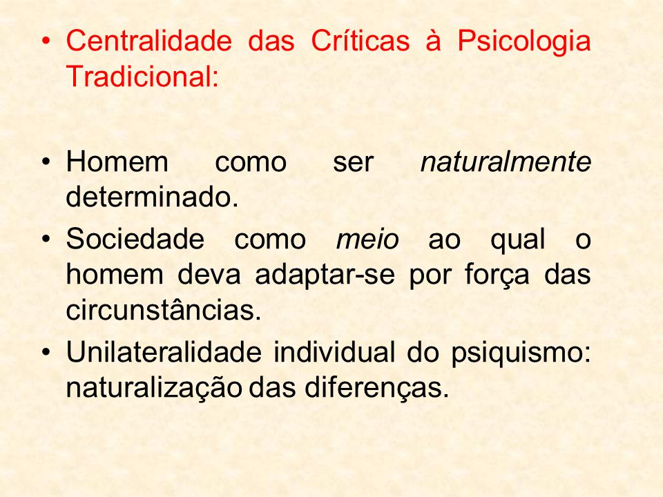 Centralidade das Críticas à Psicologia Tradicional: Homem como ser naturalmente determinado. Sociedade como meio ao qual o homem deva adaptar-se por f
