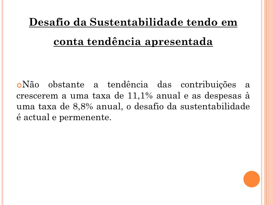 Desafio da Sustentabilidade tendo em conta tendência apresentada Não obstante a tendência das contribuições a crescerem a uma taxa de 11,1% anual e as despesas à uma taxa de 8,8% anual, o desafio da sustentabilidade é actual e permenente.