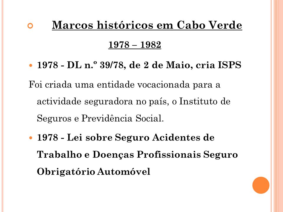 Marcos históricos em Cabo Verde 1978 – 1982 1978 - DL n.º 39/78, de 2 de Maio, cria ISPS Foi criada uma entidade vocacionada para a actividade segurad