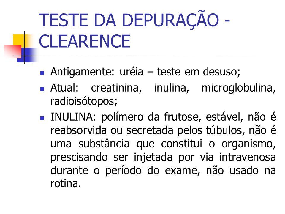 TESTE DA DEPURAÇÃO - CLEARENCE Antigamente: uréia – teste em desuso; Atual: creatinina, inulina, microglobulina, radioisótopos; INULINA: polímero da f