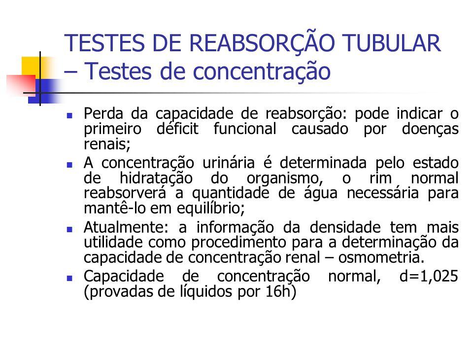 TESTES DE REABSORÇÃO TUBULAR – Testes de concentração Perda da capacidade de reabsorção: pode indicar o primeiro déficit funcional causado por doenças