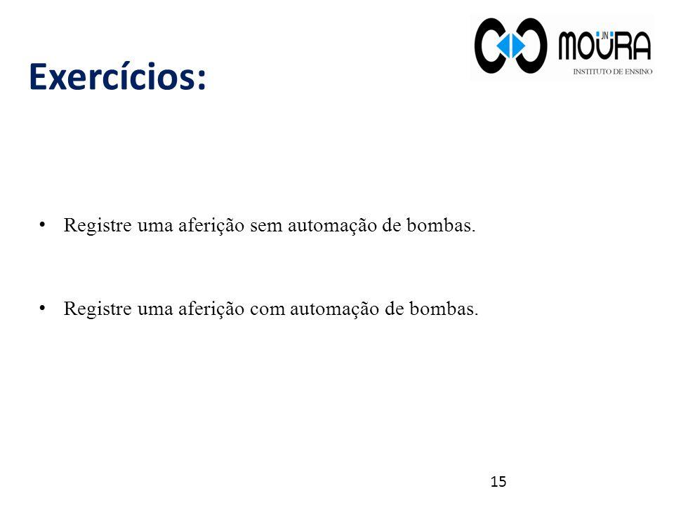 15 Exercícios: Registre uma aferição sem automação de bombas. Registre uma aferição com automação de bombas.