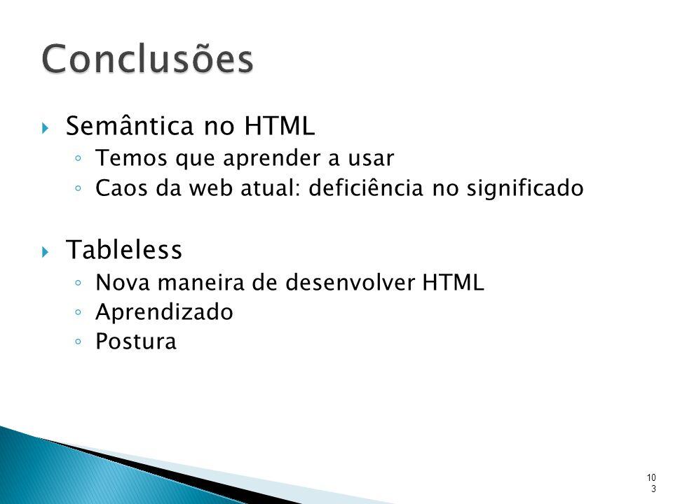  Semântica no HTML ◦ Temos que aprender a usar ◦ Caos da web atual: deficiência no significado  Tableless ◦ Nova maneira de desenvolver HTML ◦ Apren