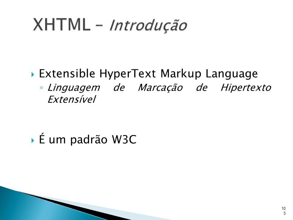  Extensible HyperText Markup Language ◦ Linguagem de Marcação de Hipertexto Extensível  É um padrão W3C 105