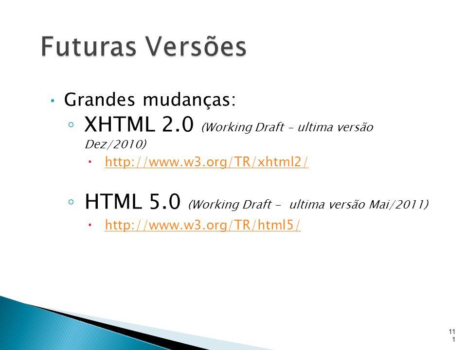 Grandes mudanças: ◦ XHTML 2.0 (Working Draft – ultima versão Dez/2010)  http://www.w3.org/TR/xhtml2/ http://www.w3.org/TR/xhtml2/ ◦ HTML 5.0 (Working