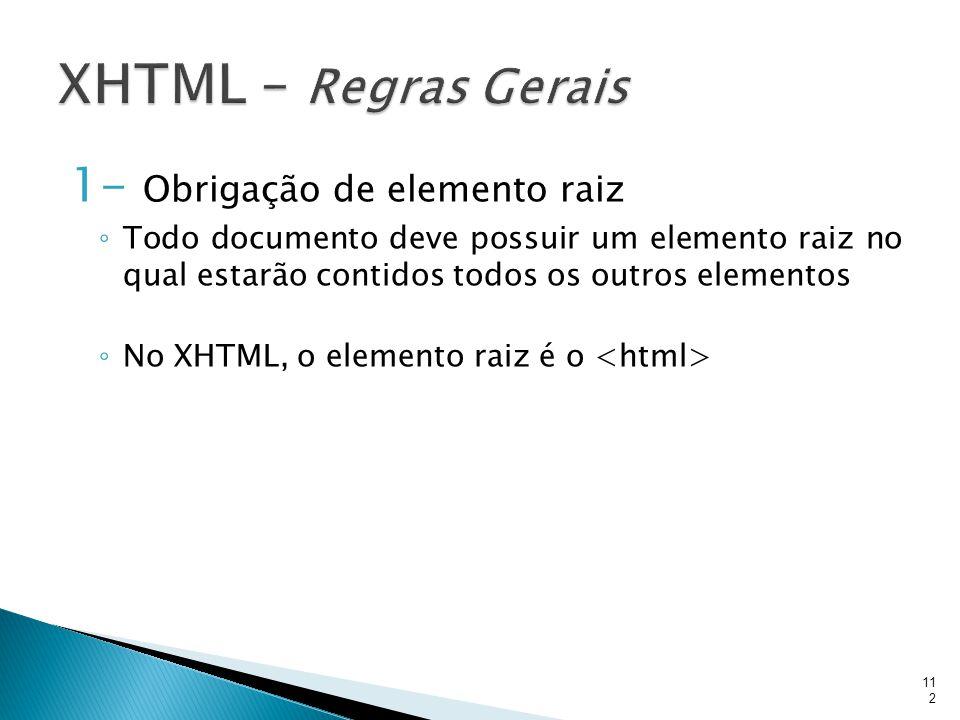 1- Obrigação de elemento raiz ◦ Todo documento deve possuir um elemento raiz no qual estarão contidos todos os outros elementos ◦ No XHTML, o elemento