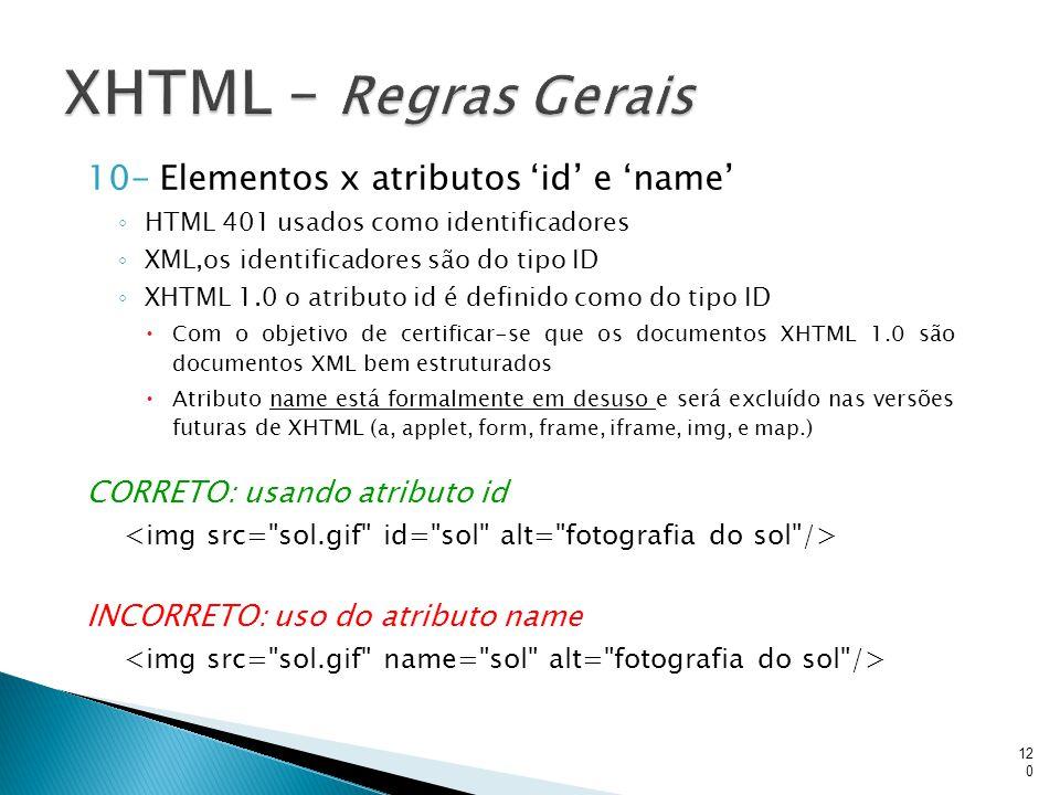 10- Elementos x atributos 'id' e 'name' ◦ HTML 401 usados como identificadores ◦ XML,os identificadores são do tipo ID ◦ XHTML 1.0 o atributo id é def