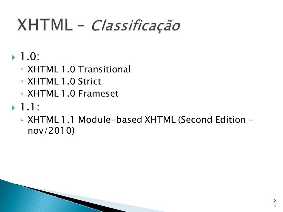  1.0: ◦ XHTML 1.0 Transitional ◦ XHTML 1.0 Strict ◦ XHTML 1.0 Frameset  1.1: ◦ XHTML 1.1 Module-based XHTML (Second Edition – nov/2010) 124
