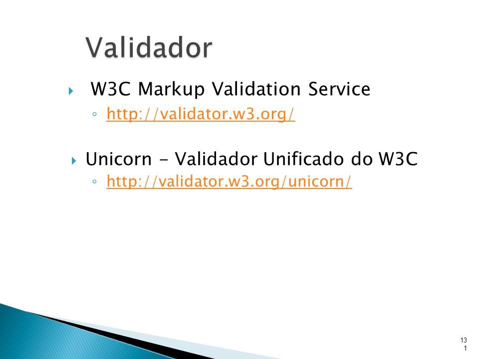  W3C Markup Validation Service ◦ http://validator.w3.org/ http://validator.w3.org/  Unicorn - Validador Unificado do W3C ◦ http://validator.w3.org/u