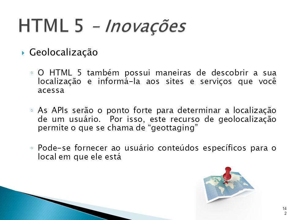  Geolocalização ◦ O HTML 5 também possui maneiras de descobrir a sua localização e informá-la aos sites e serviços que você acessa ◦ As APIs serão o