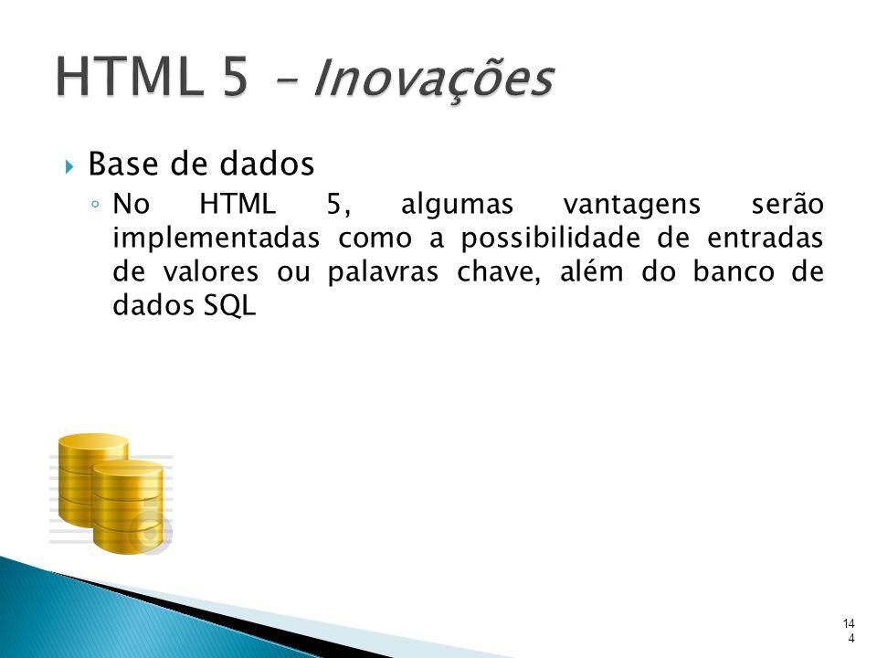  Base de dados ◦ No HTML 5, algumas vantagens serão implementadas como a possibilidade de entradas de valores ou palavras chave, além do banco de dad