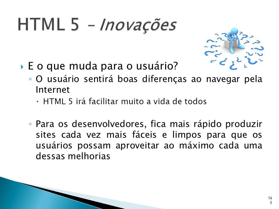  E o que muda para o usuário? ◦ O usuário sentirá boas diferenças ao navegar pela Internet  HTML 5 irá facilitar muito a vida de todos ◦ Para os des