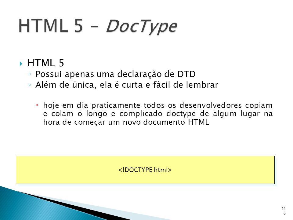  HTML 5 ◦ Possui apenas uma declaração de DTD ◦ Além de única, ela é curta e fácil de lembrar  hoje em dia praticamente todos os desenvolvedores cop
