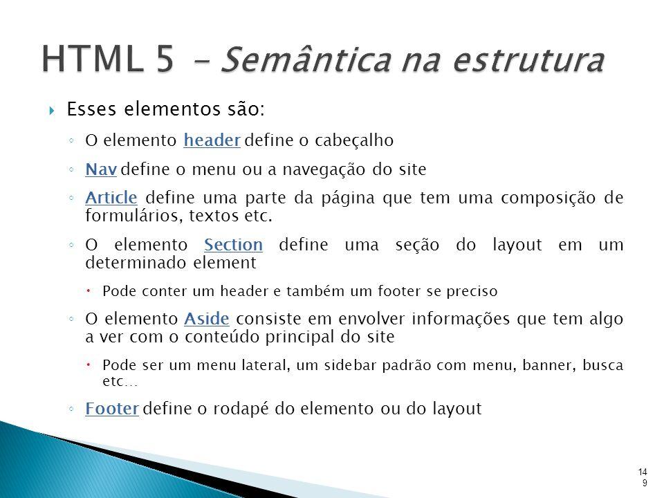  Esses elementos são: ◦ O elemento header define o cabeçalho ◦ Nav define o menu ou a navegação do site ◦ Article define uma parte da página que tem