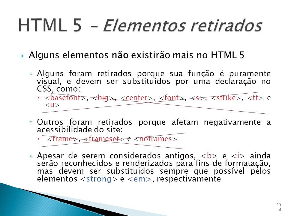  Alguns elementos não existirão mais no HTML 5 ◦ Alguns foram retirados porque sua função é puramente visual, e devem ser substituídos por uma declar