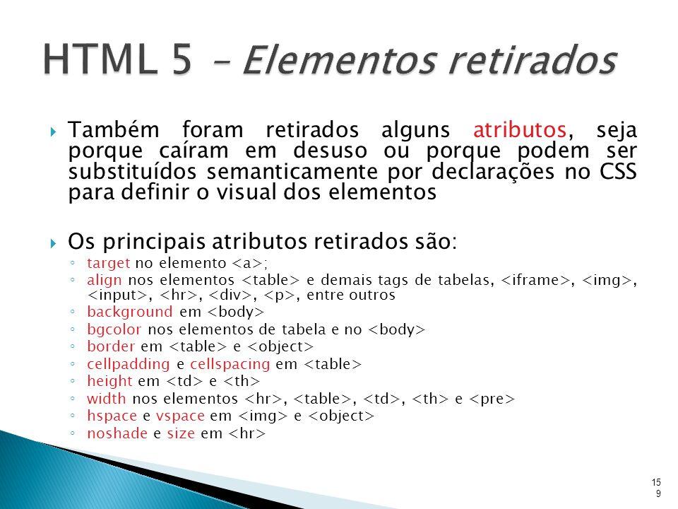  Também foram retirados alguns atributos, seja porque caíram em desuso ou porque podem ser substituídos semanticamente por declarações no CSS para de