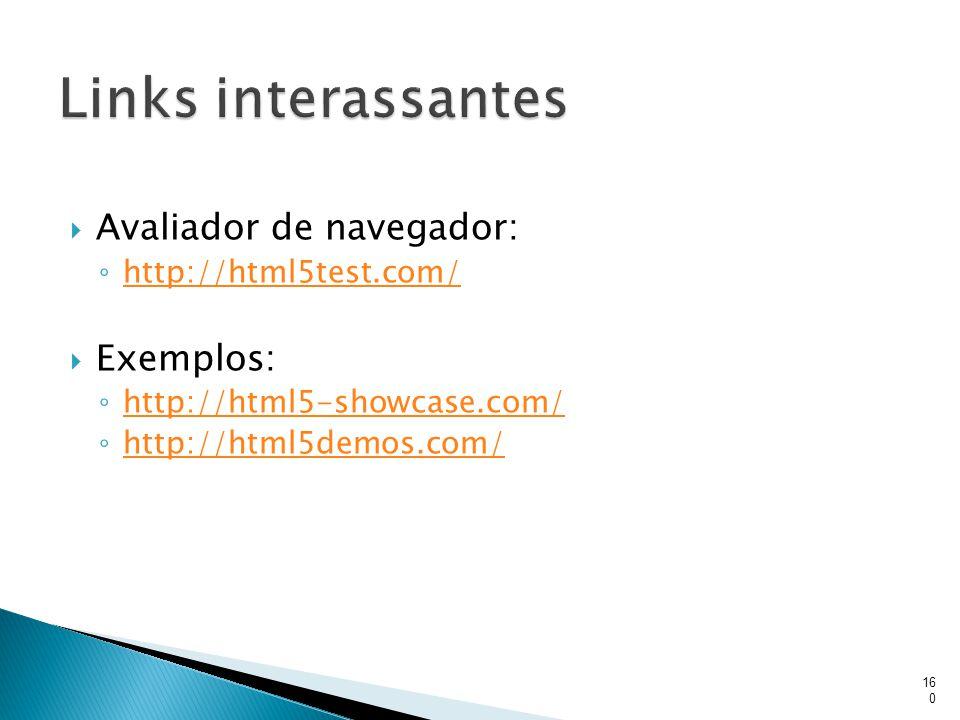  Avaliador de navegador: ◦ http://html5test.com/ http://html5test.com/  Exemplos: ◦ http://html5-showcase.com/ http://html5-showcase.com/ ◦ http://h