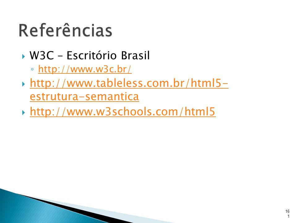  W3C – Escritório Brasil ◦ http://www.w3c.br/ http://www.w3c.br/  http://www.tableless.com.br/html5- estrutura-semantica http://www.tableless.com.br