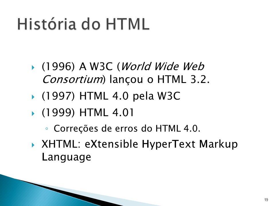  (1996) A W3C (World Wide Web Consortium) lançou o HTML 3.2.  (1997) HTML 4.0 pela W3C  (1999) HTML 4.01 ◦ Correções de erros do HTML 4.0.  XHTML: