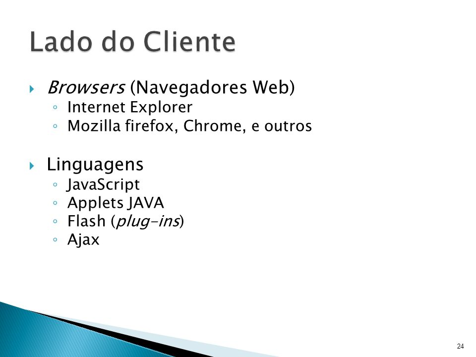  Browsers (Navegadores Web) ◦ Internet Explorer ◦ Mozilla firefox, Chrome, e outros  Linguagens ◦ JavaScript ◦ Applets JAVA ◦ Flash (plug-ins) ◦ Ajax 24