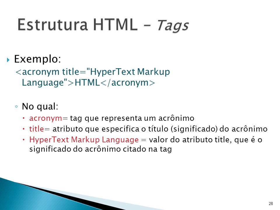  Exemplo: HTML ◦ No qual:  acronym= tag que representa um acrônimo  title= atributo que especifica o título (significado) do acrônimo  HyperText Markup Language = valor do atributo title, que é o significado do acrônimo citado na tag 28