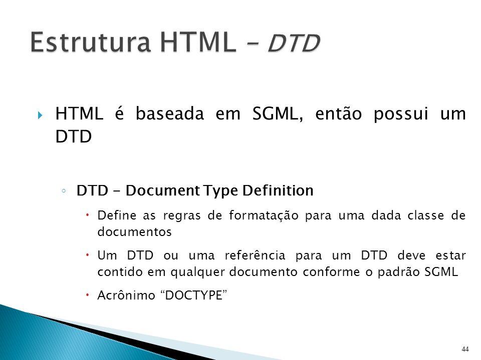  HTML é baseada em SGML, então possui um DTD ◦ DTD - Document Type Definition  Define as regras de formatação para uma dada classe de documentos  U