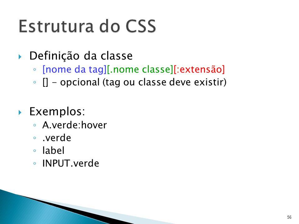  Definição da classe ◦ [nome da tag][.nome classe][:extensão] ◦ [] - opcional (tag ou classe deve existir)  Exemplos: ◦ A.verde:hover ◦.verde ◦ labe