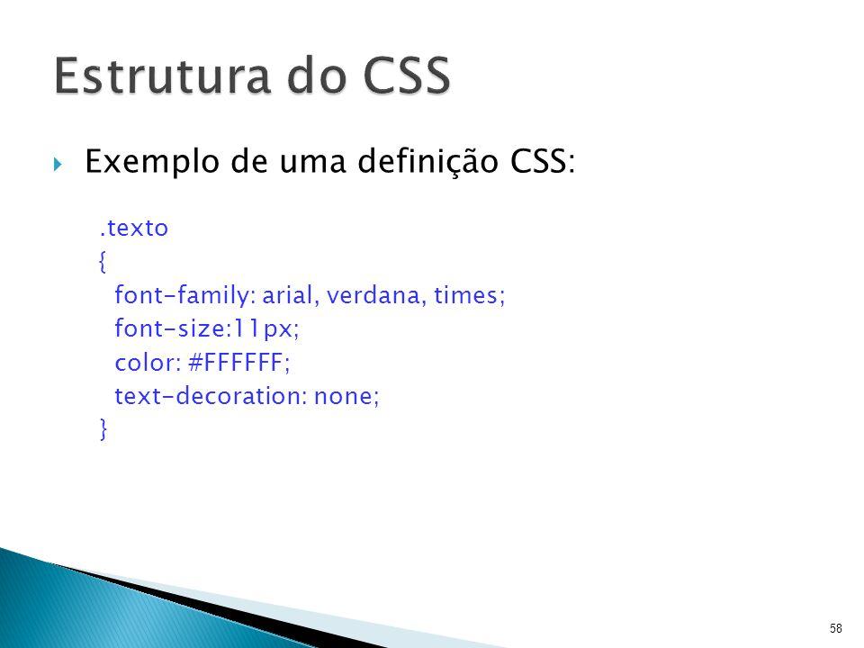  Exemplo de uma definição CSS:.texto { font-family: arial, verdana, times; font-size:11px; color: #FFFFFF; text-decoration: none; } 58