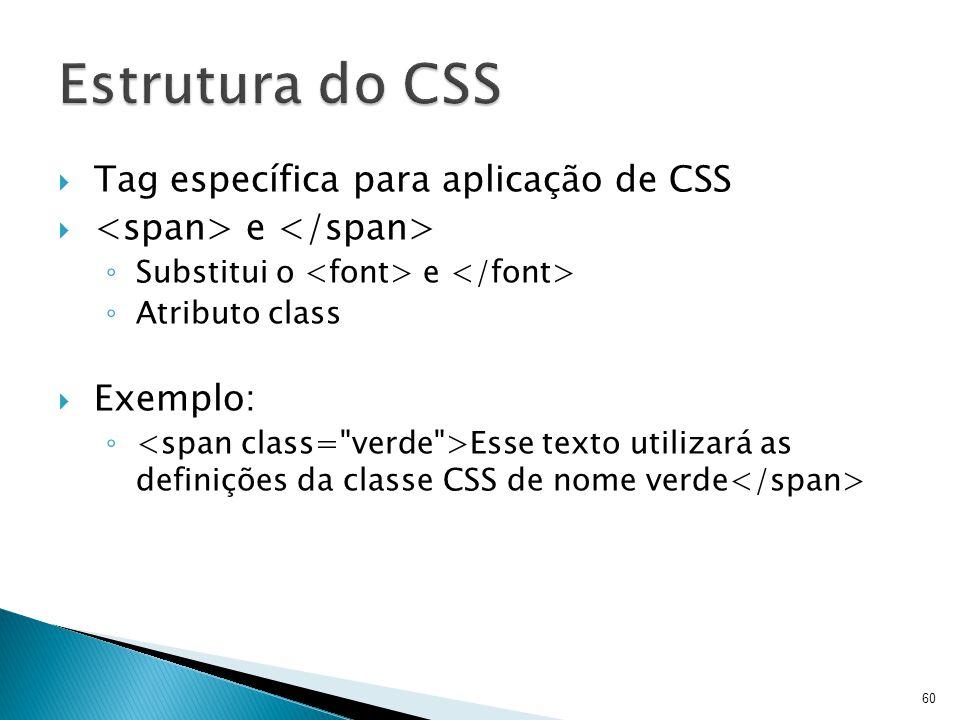  Tag específica para aplicação de CSS  e ◦ Substitui o e ◦ Atributo class  Exemplo: ◦ Esse texto utilizará as definições da classe CSS de nome verd