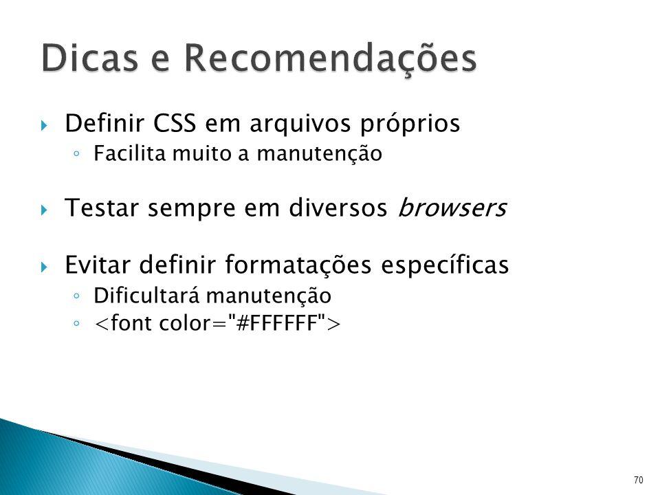  Definir CSS em arquivos próprios ◦ Facilita muito a manutenção  Testar sempre em diversos browsers  Evitar definir formatações específicas ◦ Dific