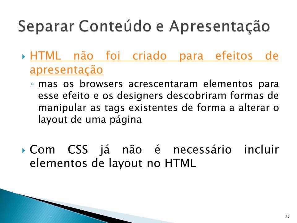  HTML não foi criado para efeitos de apresentação ◦ mas os browsers acrescentaram elementos para esse efeito e os designers descobriram formas de man