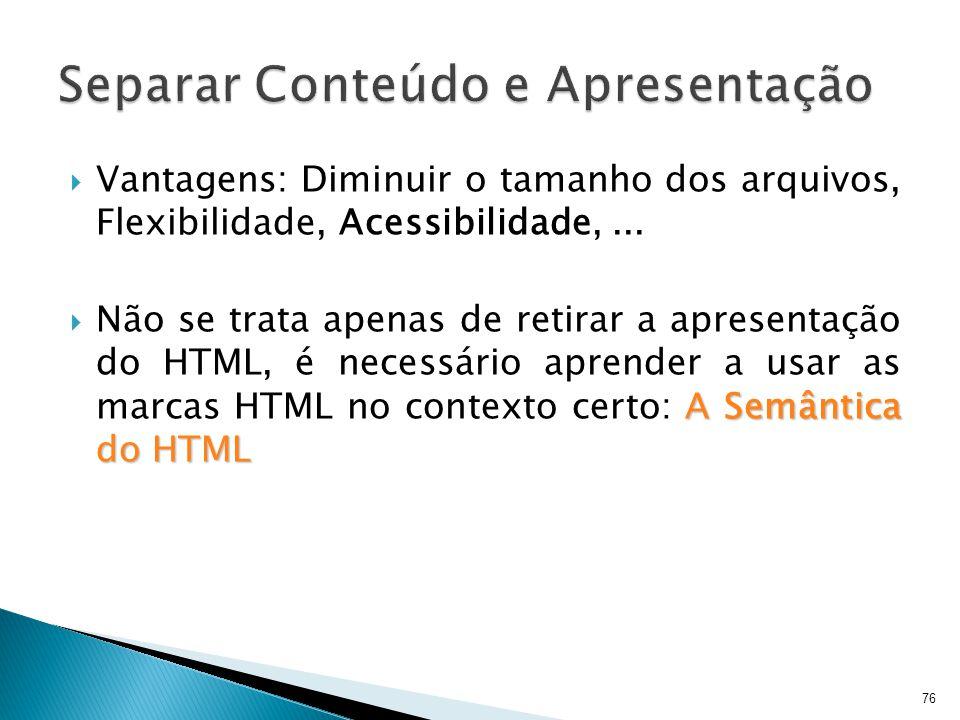  Vantagens: Diminuir o tamanho dos arquivos, Flexibilidade, Acessibilidade,... A Semântica do HTML  Não se trata apenas de retirar a apresentação do