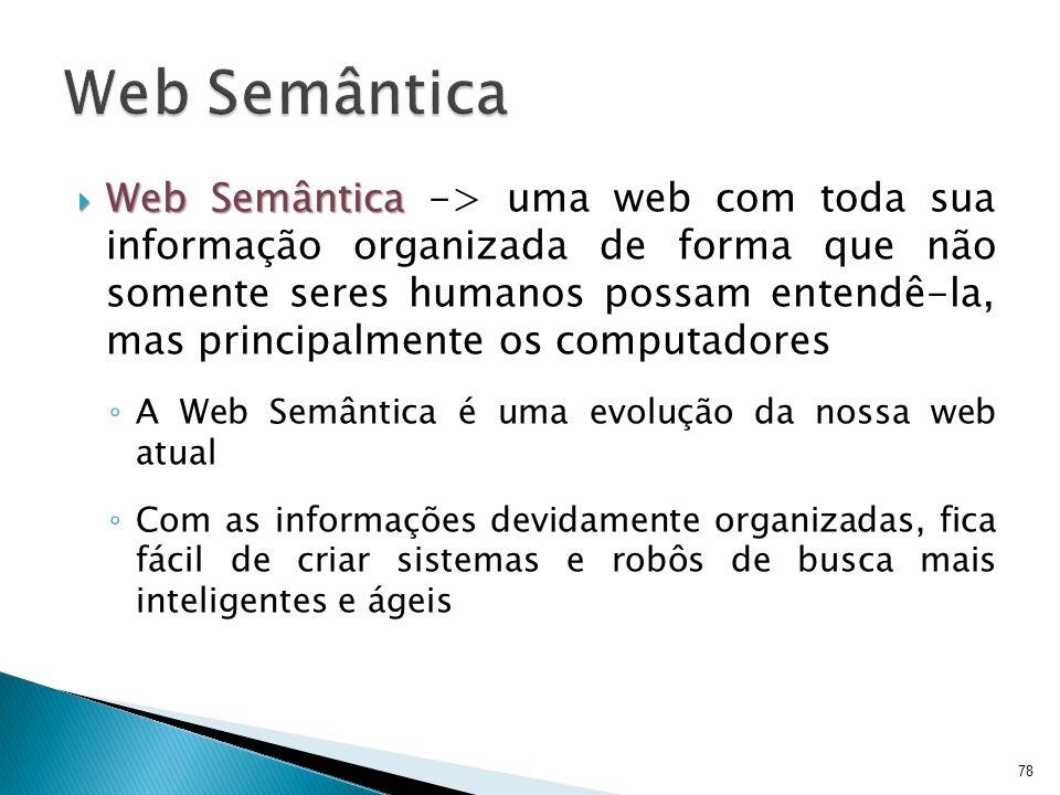  Web Semântica  Web Semântica -> uma web com toda sua informação organizada de forma que não somente seres humanos possam entendê-la, mas principalm