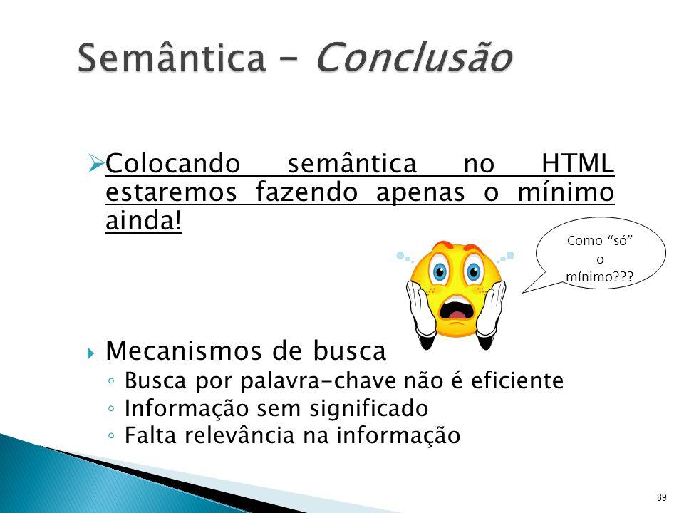  Colocando semântica no HTML estaremos fazendo apenas o mínimo ainda!  Mecanismos de busca ◦ Busca por palavra-chave não é eficiente ◦ Informação se