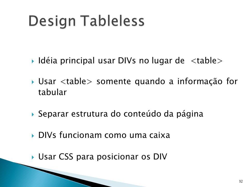  Idéia principal usar DIVs no lugar de  Usar somente quando a informação for tabular  Separar estrutura do conteúdo da página  DIVs funcionam como