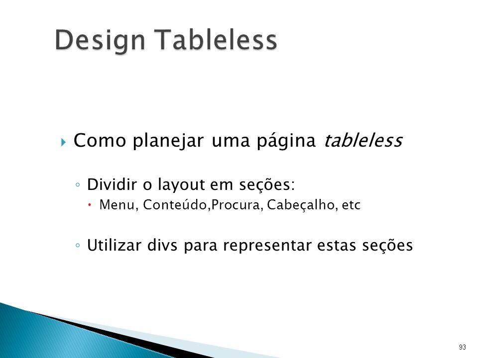  Como planejar uma página tableless ◦ Dividir o layout em seções:  Menu, Conteúdo,Procura, Cabeçalho, etc ◦ Utilizar divs para representar estas seç