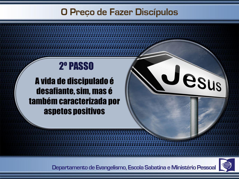 2º PASSO A vida de discipulado é desafiante, sim, mas é também caracterizada por aspetos positivos