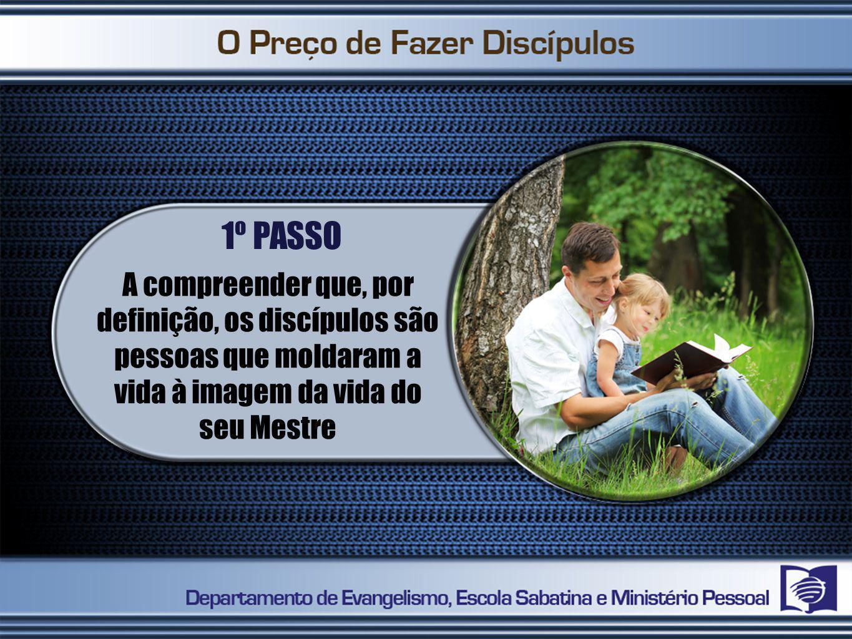 1º PASSO A compreender que, por definição, os discípulos são pessoas que moldaram a vida à imagem da vida do seu Mestre