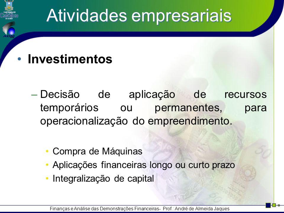 Finanças e Análise das Demonstrações Financeiras- Prof.: André de Almeida Jaques Atividades empresariais Investimentos –Decisão de aplicação de recursos temporários ou permanentes, para operacionalização do empreendimento.