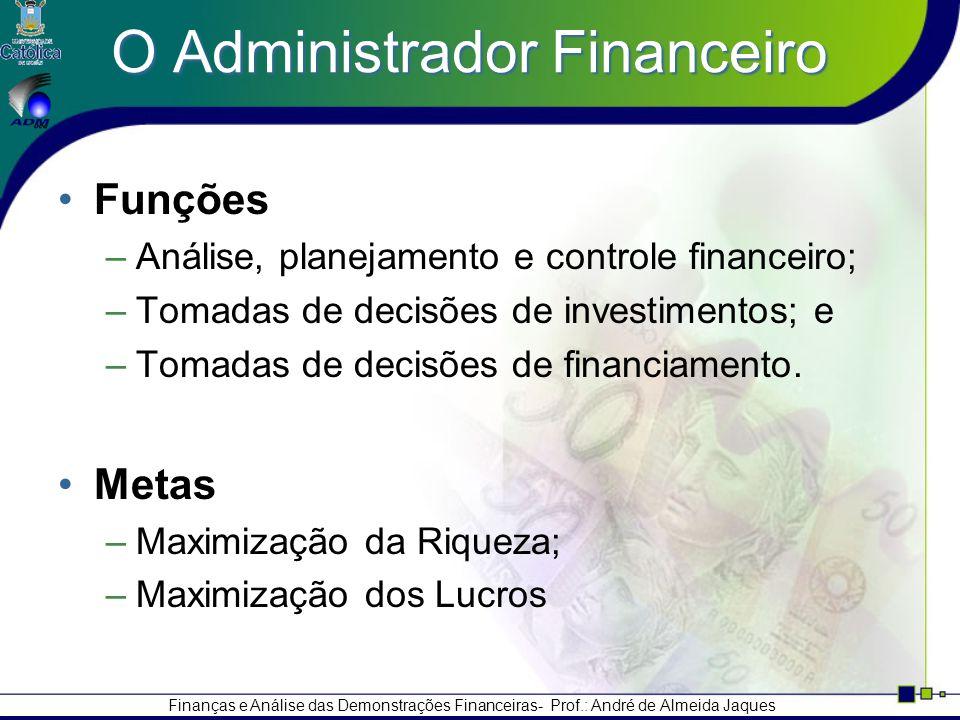 Finanças e Análise das Demonstrações Financeiras- Prof.: André de Almeida Jaques O Administrador Financeiro Funções –Análise, planejamento e controle financeiro; –Tomadas de decisões de investimentos; e –Tomadas de decisões de financiamento.