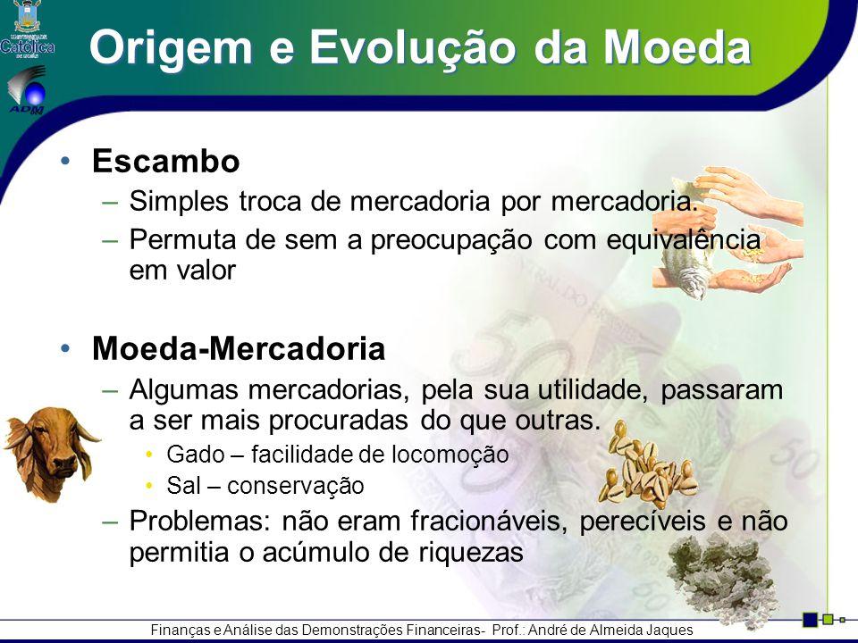 Finanças e Análise das Demonstrações Financeiras- Prof.: André de Almeida Jaques Origem e Evolução da Moeda Escambo –Simples troca de mercadoria por mercadoria.