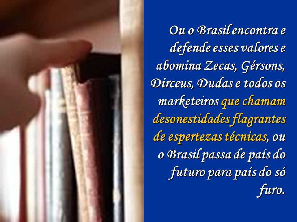Acho que o mundo (e, sobretudo, o Brasil) precisa mais de gente honesta do que de literatos, historiadores ou matemáticos.