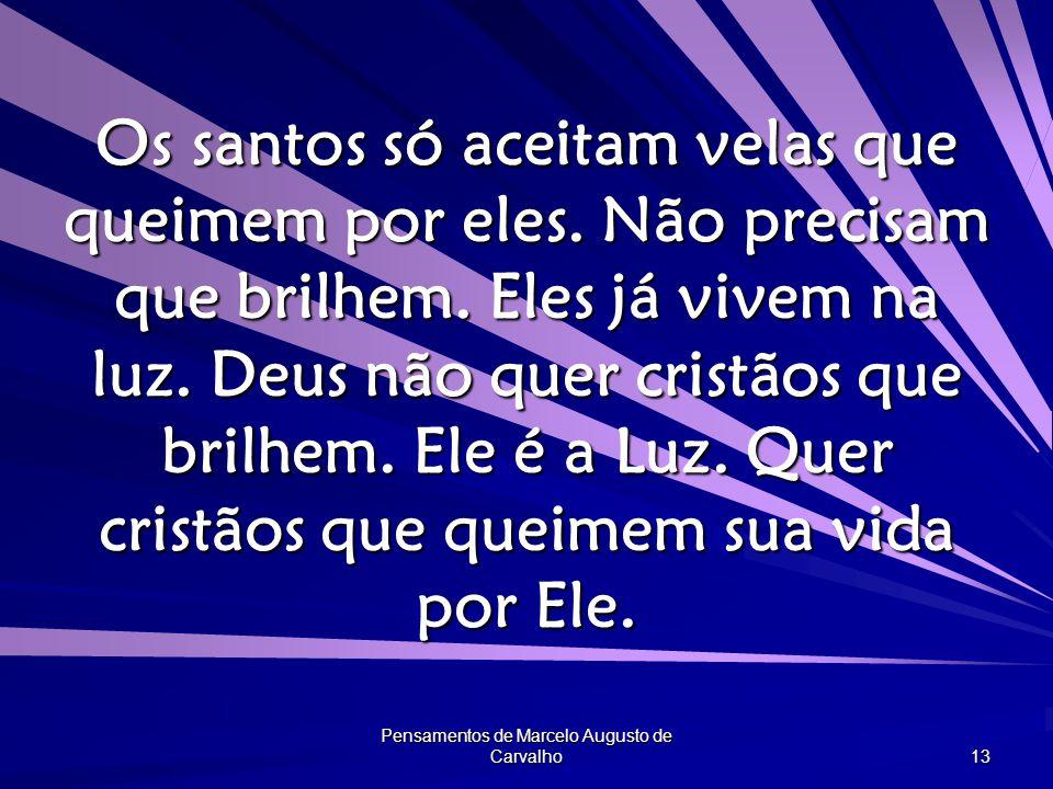 Pensamentos de Marcelo Augusto de Carvalho 13 Os santos só aceitam velas que queimem por eles.
